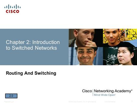 © 2008 Cisco Systems, Inc. All rights reserved.Cisco ConfidentialPresentation_ID 1 Chapter 2: Introduction to Switched Networks Routing And Switching 2.0.