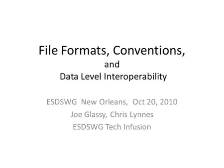 File Formats, Conventions, and Data Level Interoperability ESDSWG New Orleans, Oct 20, 2010 Joe Glassy, Chris Lynnes ESDSWG Tech Infusion.