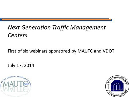 Next Generation Traffic Management Centers First of six webinars sponsored by MAUTC and VDOT July 17, 2014.