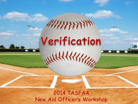2014 TASFAA New Aid Officer's Workshop. Objectives Understand Verification Flag Tracking Groups and Documentation Requirements Easily Identify Verification.