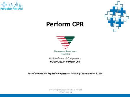 Perform CPR National Unit of Competency HLTCPR211A– Perform CPR Paradise First Aid Pty Ltd – Registered Training Organisation 32268 © Copyright Paradise.