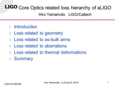Hiro Yamamoto LLO April 3, 2014 LIGO-G1400162 Core Optics related loss hierarchy of aLIGO Hiro Yamamoto LIGO/Caltech Introduction Loss related to geometry.