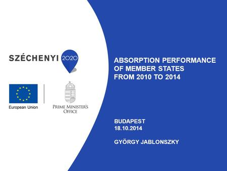 ABSORPTION PERFORMANCE OF MEMBER STATES FROM 2010 TO 2014 BUDAPEST 18.10.2014 GYÖRGY JABLONSZKY.