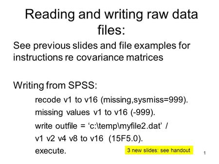 Reading and writing raw data files: See previous slides and file examples for instructions re covariance matrices Writing from SPSS: recode v1 to v16 (missing,sysmiss=999).