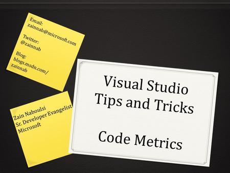Visual Studio Tips and Tricks Code Metrics Zain Naboulsi Sr. Developer Evangelist Microsoft   Blog: blogs.msdn.com/