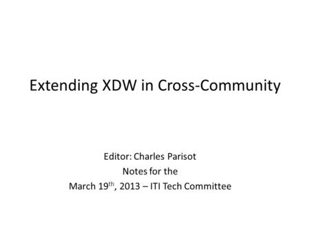 Extending XDW in Cross-Community Editor: Charles Parisot Notes for the March 19 th, 2013 – ITI Tech Committee.