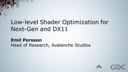 Low-level Shader Optimization for Next-Gen and DX11 Emil Persson Head of Research, Avalanche Studios.