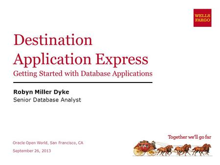 Destination Application Express Getting Started with Database Applications Robyn Miller Dyke Senior Database Analyst Oracle Open World, San Francisco,