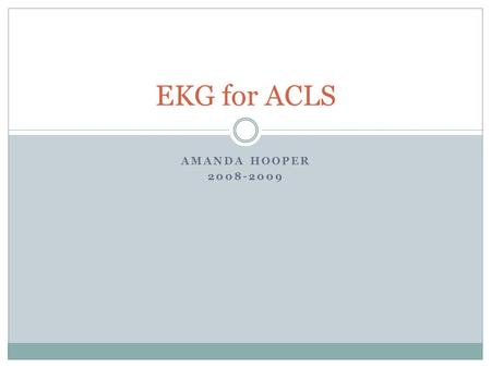 AMANDA HOOPER 2008-2009 EKG for ACLS. Let's start with some basics… V1: right 4 th intercostal space V2: left 4 th intercostal space V3: halfway between.