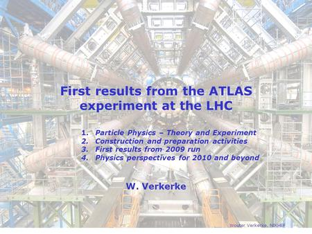 First results from the ATLAS experiment at the LHC W. Verkerke Wouter Verkerke, NIKHEF 1. Particle Physics – Theory and Experiment 2. Construction and.