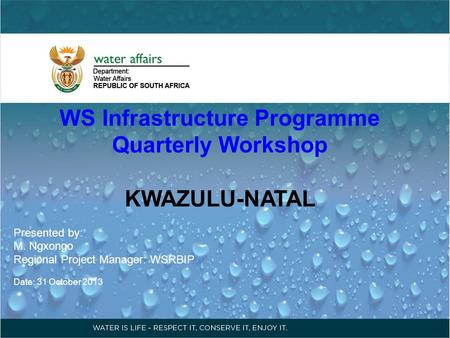 WS Infrastructure Programme Quarterly Workshop KWAZULU-NATAL Presented by: M. Ngxongo Regional Project Manager: WSRBIP Date: 31 October 2013.