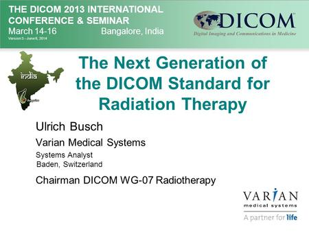 THE DICOM 2013 INTERNATIONAL CONFERENCE & SEMINAR March 14-16Bangalore, India Version 3 – June 6, 2014 The Next Generation of the DICOM Standard for Radiation.
