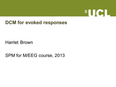 DCM for evoked responses Harriet Brown SPM for M/EEG course, 2013.