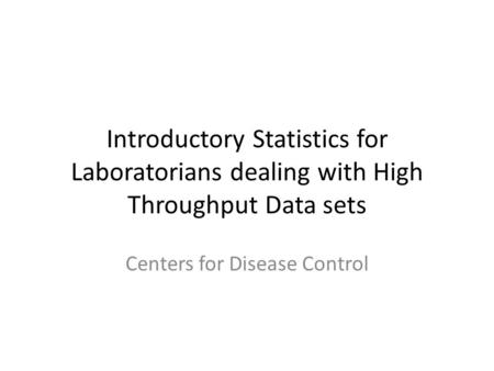 Introductory Statistics for Laboratorians dealing with High Throughput Data sets Centers for Disease Control.