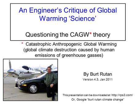 An Engineer's Critique of Global Warming 'Science' Questioning the CAGW* theory By Burt Rutan Version 4.3, Jan 2011 This <strong>presentation</strong> can be downloaded.