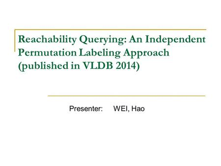 Reachability Querying: An Independent Permutation Labeling Approach (published in VLDB 2014) Presenter: WEI, Hao.