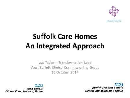 Suffolk Care Homes An Integrated Approach Lee Taylor – Transformation Lead West Suffolk Clinical Commissioning Group 16 October 2014.