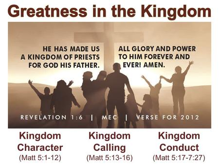Kingdom Character (Matt 5:1-12) Kingdom Calling (Matt 5:13-16) Kingdom Conduct (Matt 5:17-7:27)