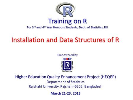 Training on R For 3 rd and 4 th Year Honours Students, Dept. of Statistics, RU Empowered by Higher Education Quality Enhancement Project (HEQEP) Department.