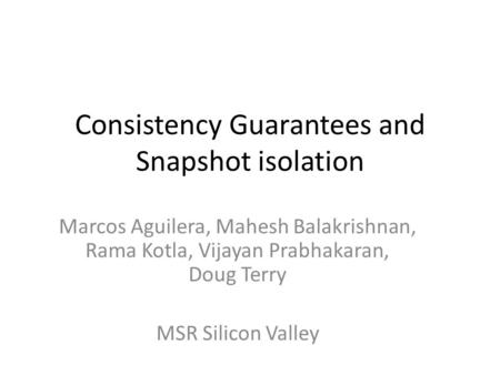 Consistency Guarantees and Snapshot isolation Marcos Aguilera, Mahesh Balakrishnan, Rama Kotla, Vijayan Prabhakaran, Doug Terry MSR Silicon Valley.
