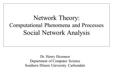 Dr. Henry Hexmoor Department of Computer Science Southern Illinois University Carbondale Network Theory: Computational Phenomena and Processes Social Network.