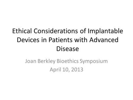 Ethical Considerations of Implantable Devices in Patients with Advanced Disease Joan Berkley Bioethics Symposium April 10, 2013.