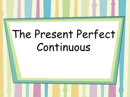 The Present Perfect Continuous. When do we use this tense? 1)The present perfect continuous is used when we want to emphasize duration! Example: She has.