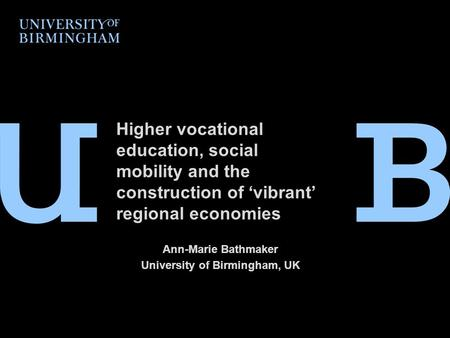 Higher vocational education, social mobility and the construction of 'vibrant' regional economies Ann-Marie Bathmaker University of Birmingham, UK.