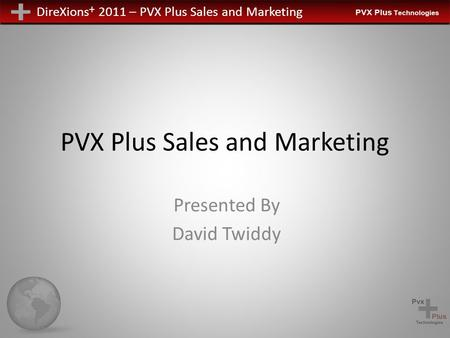 DireXions + 2011 – PVX Plus Sales and Marketing PVX Plus Sales and Marketing Presented By David Twiddy.