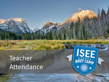 Teacher Attendance. Overview PROVIDED BY THE IDAHO STATE DEPARTMENT OF EDUCATION WhyWhereWhoWhatHow.