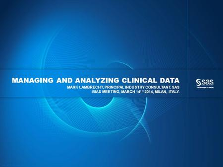 Copyright © 2013, SAS Institute Inc. All rights reserved. MANAGING AND ANALYZING CLINICAL DATA MARK LAMBRECHT, PRINCIPAL INDUSTRY CONSULTANT, SAS BIAS.