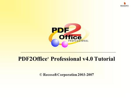 PDF2Office ® Professional v4.0 Tutorial © Recosoft Corporation 2003-2007.