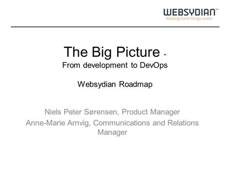 Making hard things easier The Big Picture - From development to DevOps Websydian Roadmap Niels Peter Sørensen, Product Manager Anne-Marie Arnvig, Communications.