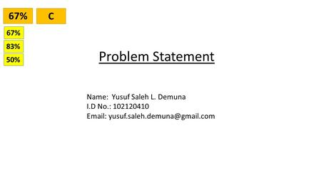 Problem Statement Name: Yusuf Saleh L. Demuna I.D No.: 102120410   67% C 83% 50%