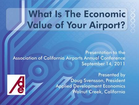 What Is The Economic Value of Your Airport? Presentation to the Association of California Airports Annual Conference September 14, 2011 Presented by Doug.