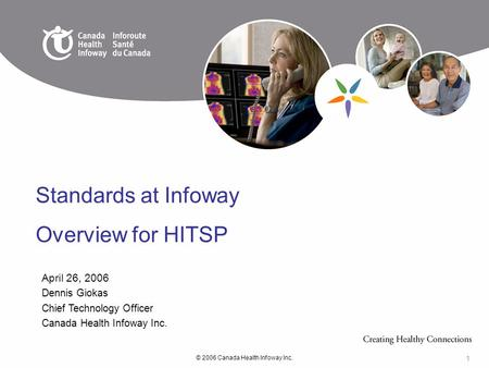 © 2006 Canada Health Infoway Inc. 1 April 26, 2006 Dennis Giokas Chief Technology Officer Canada Health Infoway Inc. Standards at Infoway Overview for.
