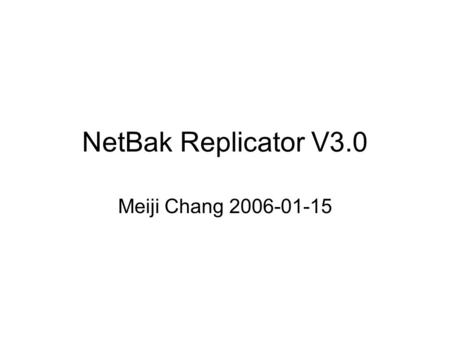 NetBak Replicator V3.0 Meiji Chang 2006-01-15. What's new 1.10 Language Support TC, SC, EN, JP, IT, ES, DE, FR, RU, KR 2.Better Copy – Auto-skip error,