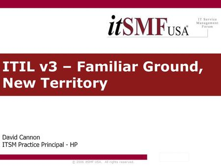 © 2006 itSMF USA. All rights reserved. ITIL v3 – Familiar Ground, New Territory David Cannon ITSM Practice Principal - HP.