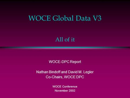 WOCE Global Data V3 WOCE-DPC Report Nathan Bindoff and David M. Legler Co-Chairs, WOCE DPC WOCE Conference November 2002 All of it.
