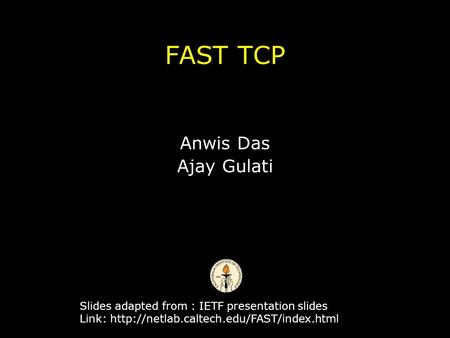 FAST TCP Anwis Das Ajay Gulati Slides adapted from : IETF presentation slides Link: