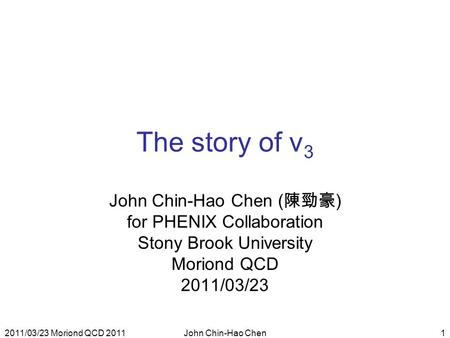 2011/03/23 Moriond QCD 2011John Chin-Hao Chen1 The story of v 3 John Chin-Hao Chen ( 陳勁豪 ) for PHENIX Collaboration Stony Brook University Moriond QCD.
