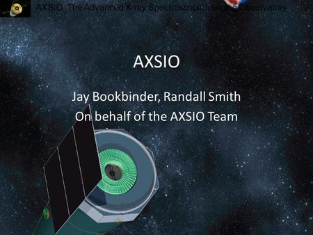AXSIO: The Advanced X-ray Spectroscopic Imaging Observatory AXSIO Jay Bookbinder, Randall Smith On behalf of the AXSIO Team.