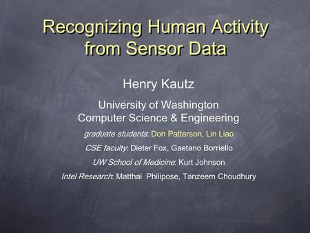 Recognizing Human Activity from Sensor Data Henry Kautz University of Washington Computer Science & Engineering graduate students: Don Patterson, Lin Liao.