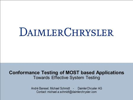 Conformance Testing of MOST based Applications Towards Effective System Testing André Baresel, Michael Schmidt - DaimlerChrysler AG Contact: michael.a.schmidt@daimlerchrysler.com.