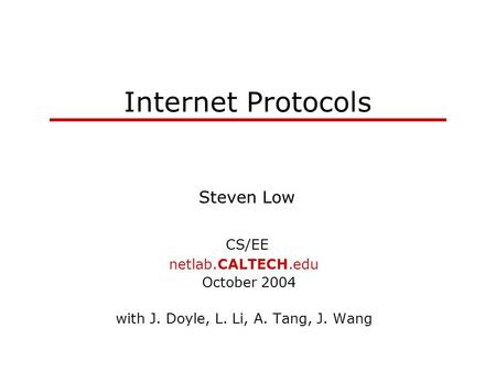 Internet Protocols Steven Low CS/EE netlab.CALTECH.edu October 2004 with J. Doyle, L. Li, A. Tang, J. Wang.