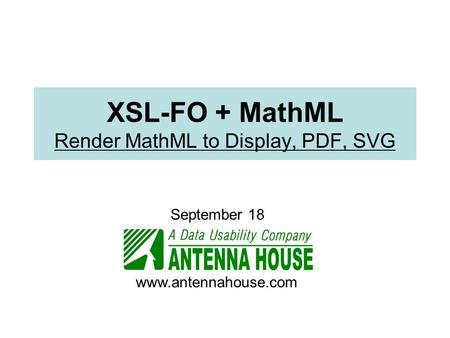XSL-FO + MathML Render MathML to Display, PDF, SVG September 18 www.antennahouse.com.