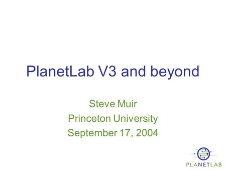 PlanetLab V3 and beyond Steve Muir Princeton University September 17, 2004.
