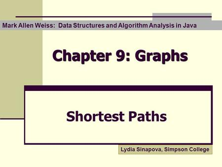Chapter 9: Graphs Shortest Paths Mark Allen Weiss: Data Structures and Algorithm Analysis in Java Lydia Sinapova, Simpson College.