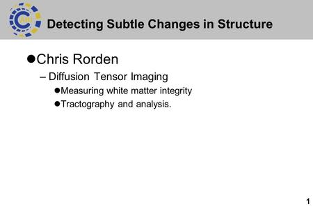 1 Detecting Subtle Changes in Structure Chris Rorden –Diffusion Tensor Imaging Measuring white matter integrity Tractography and analysis.