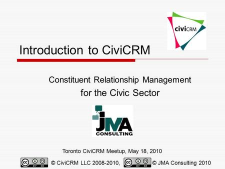 Introduction to CiviCRM Constituent Relationship Management for the Civic Sector Toronto CiviCRM Meetup, May 18, 2010 © CiviCRM LLC 2008-2010,© JMA Consulting.